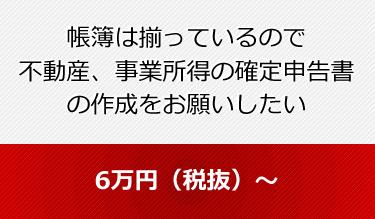 帳簿は揃っているので 不動産、事業所得の確定申告書の作成をお願いしたい  6万円(税抜)~